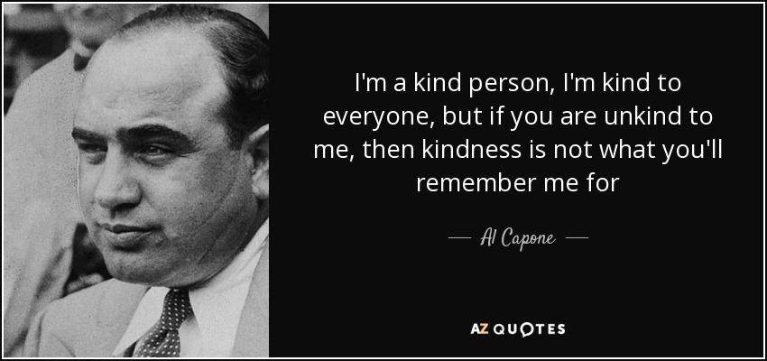 我为人友善,对谁都很客气,但如果你对我不客气,那我给你留的念想就不是不客气这么简单了—— Al Capone